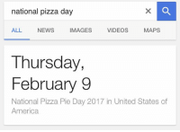 Everyone is so excited for Valentine's Day but doesn't realize today..: national pizza day  VIDEOS  MAPS  IMAGES  ALL NEWS  Thursday,  February 9  National Pizza Pie Day 2017 in United States of  America Everyone is so excited for Valentine's Day but doesn't realize today..
