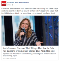 """Apparently, Fucking, and Savage: National Rifle Association  NRA  2 hrs  Comedian and television host Samantha Bee tried to buy our Eddie Eagle  costume recently. It didn't go so well for her, but it's apparently a sign that  the NRA is hypocritical....or something. Let us know if you figure it out!  Anti-Gunners Discover That Things That Are for Sale  Are Easier to Obtain Than Things That Aren't for Sale  Important note: Firearms are Constitutionally-protected goods. That should count  for something...right?  HTTP:INR2A.ORG/M <p><a href=""""http://titovka-and-bergmutzen.tumblr.com/post/142717922066/fucking-savage"""" class=""""tumblr_blog"""">titovka-and-bergmutzen</a>:</p>  <blockquote><p>fucking savage</p></blockquote>  <p>Get draaaaged.</p>"""