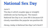 Can't relate: National Sex Day  June 9  The day in which couples (gay or straight)  celebrate sex by having sex. The reason  National Sex Day is on June 9th is because 6/9  closely resembles the popular sex position 69.  Honey, today is National Sex Day! Let's fuck!!! Can't relate