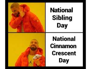 Irl, Me IRL, and Cinnamon: National  Sibling  Day  National  Cinnamon  Crescent  Day Me_irl