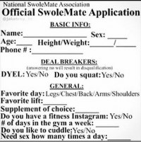 Does your swolemate make the cut? . @officialdoyoueven 👈: National SwoleMate Association  Official SwoleMate Application  BASIC INFO  Name:  Sex:  Age:  Height/Weight  Phone  DEAL BREAKERS:  (answering no will result in disqualification)  DYEL: Yes No Do you squat Yes No  GENERAL:  Favorite day  Legs Chest/Back Ams Shoulders  Favorite lift:  Supplement of choice:  Do you have a fitness Instagram: Yes No  of days in the gym a week:  Do you like to cuddle:Yes/No  Need sex how many times a day: Does your swolemate make the cut? . @officialdoyoueven 👈