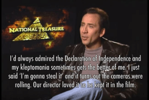 Meme, Tumblr, and Blog: NATIONAL TRELASURE  I'd always admired the  my kleptomania sometimes gets the better of me. just  said 'l'm aonna steal it and'it turns out the cameras, were  rolling. Our director loved it so he kept it in the film.  Declaration of Independence and shittymoviedetails:Did you know that after this, the studio actually funded a crew to actually search for the Templar Treasure? It just so happens that they recorded the whole thing.  Is this going to be the start of another shaggy style meme?