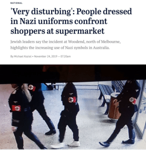 Australia, Michael, and Jewish: NATIONAL  'Very disturbing': People dressed  in Nazi uniforms confront  shoppers at supermarket  Jewish leaders say the incident at Woodend, north of Melbourne,  highlights the increasing use of Nazi symbols in Australia  By Michael Koziol November 24, 2019 07.20am I think this belongs here