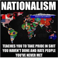 Black Lives Matter, Hungry, and Memes: NATIONALISM  G @ANONYMOUS UK23  TEACHES YOU TO TAKE PRIDE IN SHIT  YOU HAVEN'T DONE AND HATE PEOPLE  YOUVE NEVER MET Nationalism makes you care more about a stupid flag than it does over a billion people going hungry each year. Ain't that some real shit. Let's see how many brainwashed folks we can offend with this post 👎🏻 ––––––––––––––––––––––––––– 👍🏻 Turn On Post Notifications! 📝 Register To Vote 📢 Raise Awareness For Our Revolution 💰 Donate to Bernie ––––––––––––––––––––––––––– FeelTheBern BernieSanders Bernie2016 Hillary2016 Obama HillaryClinton President BernieSanders2016 election2016 trump2016 Vegan GoVegan BlackLivesMatter SanDiego Vote California Cali BernieOrBUST CaPrimary WhichHillary NeverHillary HillaryForPrison Losangeles DropOutHillary Fresno Sacramento oakland sanfrancisco BernieTrumpDebate –––––––––––––––––––––––––––