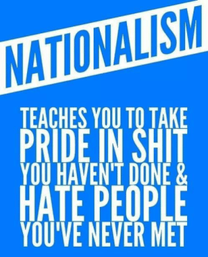 Shit, Nationalism, and Never: NATIONALISM  IEACHES YOU TO TAKE  PRIDE IN SHIT  YOU HAVENT DONE&  HATE PEOPLE  YOU'VE NEVER MET Truth