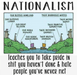 Boooooooo, you stink: NATIONALISM  THEIR BARBAROUS WASTES  OUR BLESSED HOMELAND  OUR GLORIOUS  LEADER  THEIR WICKED  DESPOT  THEIR PRIMITIVE  SUPERSTITION  OUR GREAT  RELIGION  OUR NOBLE  POPULACE  THEIR BACKWARD  SAVAGES  OUR HEROIC THEIR BRUTISH  ADVENTURERS  INVADERS  the  Teaches you to take pride in  shif you haven't done & hate  people you've never met Boooooooo, you stink