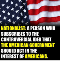 I AM A PROUD NATIONALIST 🇺🇸: NATIONALIST: A PERSON WH0  SUBSCRIBES TO THE  CONTROVERSIAL IDEA THAT  THE AMERICAN GOVERNMENT  SHOULD ACT IN THE  INTEREST OF AMERICANS. I AM A PROUD NATIONALIST 🇺🇸