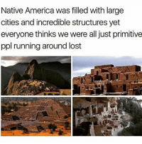America, Memes, and Lost: Native America was filled with large  cities and incredible structures yet  everyone thinks we were all just primitive  ppl running around lost 💡Learn OURstory and let it empower you. We descend from greatness and throughout history they have done all they can to erase us. STILL WE RISE IndigenousRising Native history Repost @tlaloc503