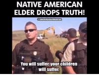 American: NATIVE AMERICAN  ELDER DROPS TRUTH!  @aNeWKindof Human  You will suffer your children  will suffer.