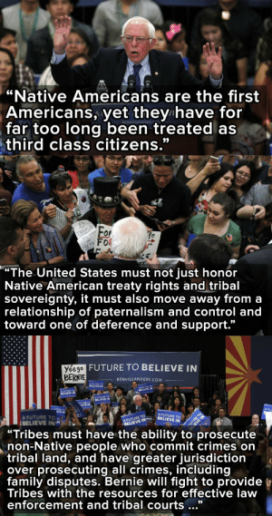 "America, Bernie Sanders, and Family: ""Native Americans are the first  Americans, yet they have for  far too long been treated as  third class citizens.""  BERNIESANDERS.   ""The United States must not just honor  Native American treaty rights and tribal  sovereignty, it must also move away from a  relationship of paternalism and control and  toward one of deference and support.""   FUTURE TO BELIEVE IN  Yéego  BERNIE  BERNIESANDERS.COM  A FUTURE TO  BELIEVE IN  A FUTURE TO  BELIEVE IN  A FUTURE TO  BELIEVE IN  A  BELIEVE IN  UTURE TO  IEVE IN  A FUTURE TO  EVE IN  A FU  A FUTURE TO O  BELIEVE ININ  A FUTURE TO  BELIEVE INIBETURE  BELIEVE IN  ""Tribes must have the ability to prosecute  non-Native people who commit crimes on  tribal Tand, and have greater jurisdiction  over prosecuting all crimes, including  family disputes. Bernie will fight to provide  Tribes with the resources for effective law  enforcement and tribal courts..."" micdotcom:  Bernie Sanders is the only candidate with a plan to empower Native Americans As the primaries head  west this week, it's worth looking into the candidates' plans to address the challenges facing Native Americans. Turns out, there's not much to see — unless you're looking at Bernie Sanders. Sanders has an articulated plan for America's indigenous people (above partially), including a plan to protect sacred places."