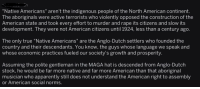 "Apparently, True, and Yeah: ""Native Americans"" aren't the indigenous people of the North American continent.  The aboriginals were active terrorists who violently opposed the construction of the  American state and took every effort to murder and rape its citizens and slow its  development. They were not American citizens until 1924, less than a century ago.  The only true ""Native Americans"" are the Anglo-Dutch settlers who founded the  country and their descendants. You know, the guys whose language we speak and  whose economic practices fueled our society's growth and prosperity  Assuming the polite gentleman in the MAGA hat is descended from Anglo-Dutch  stock, he would be far more native and far more American than that aboriginal  musician who apparently still does not understand the American right to assembly  or American social norms."
