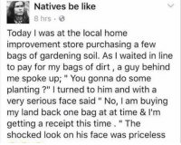 """At-At, Be Like, and Dank: Natives be like  8 hrs  Today I was at the local home  improvement store purchasing a few  bags of gardening soil. As l waited in line  to pay for my bags of dirt, guy behind  me spoke up; You gonna do some  planting l turned to him and with a  very serious face said """"No, l am buying  my land back one bag at at time & l'm  getting a receipt this time  The  shocked look on his face was priceless"""