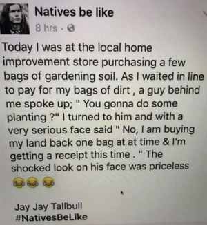 "One bag at a time: Natives be like  8 hrs  Today I was at the local home  improvement store purchasing a few  bags of gardening soil. As I waited in line  to pay for my bags of dirt, a guy behind  me spoke up; "" You gonna do some  planting?"" I turned to him and with a  very serious face said "" No, I am buying  my land back one bag at at time & I'm  getting a receipt this time."" The  shocked look on his face was priceless  Jay Jay Tallbull  One bag at a time"