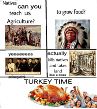 turkey time: Natives  can VOU  teach us  to grow food?  Agriculture?  actually  kills natives  and takes  land  like a boss  TURKEY TIME