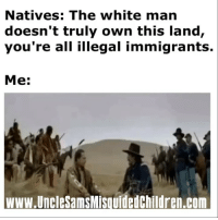 Damn Whitties 🤣: Natives: The white man  doesn't truly own this land,  you're all illegal immigrants.  Me:  www.UncleSamsMisquidedchildren.com Damn Whitties 🤣