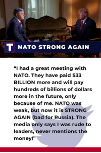 """Bad, Future, and Money: NATO STRONG AGAIN  """"I had a great meeting with  NATO. They have paid $33  BILLION more and will pay  hundreds of billions of dollars  more in the future, only  because of me. NATO was  weak, but now it is STRONG  AGAIN (bad for Russia). The  media only says I was rude to  leaders, never mentions the  money!"""" I had a great meeting with NATO. They have paid $33 billion more and will pay hundreds of billions of dollars more in the future. The media only says I was rude to leaders, never mentions the money!"""