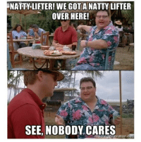 NATTY LIFTER! WE GOT A NATTY LIFTER  OVER HERE!  SEE, NOBODY CARES  memegenerator.nee 😂👌 @officialdoyoueven 👈🇺🇸 20% OFF STORE-WIDE SALE