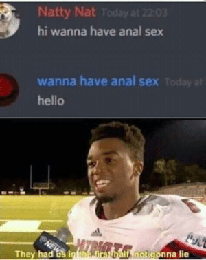 What is going on?: Natty Nat Today at 22:03  hi wanna have anal sex  wanna have anal sex Today at  hello  NE  They had os in tae first half, not gonna lie What is going on?