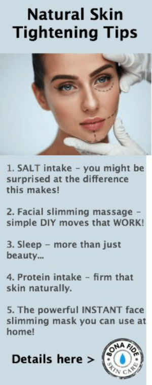 Massage, Protein, and Work: Natural Skin  Tightening Tips  1. SALT intake you might be  surprised at the difference  this makes!  2. Facial slimming massage -  simple DIY moves that WORK!  3. Sleep more than just  beauty..  4. Protein intake firm that  skin naturally.  5. The powerful INSTANT face  slimming mask you can use at  home!  FIDE  Details here ON  CARE  SK 5 natural skin tightening tips that are surprising simple yet powerful! Firmer, smoother, younger looking skin, the right way!