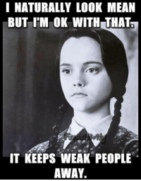 ok meme: NATURALLY LOOK MEAN  BUT I'M OK WITH THAT  IT KEEPS WEAK PEOPLE  AWAY.