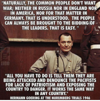 "Memes, 🤖, and Commons: ""NATURALLY THE COMMON PEOPLE DON'T WANT  WAR NEITHER IN RUSSIA NOR IN ENGLAND NOR  IN AMERICA, NOR FOR THAT MATTER IN  GERMANY THAT IS UNDERSTOOD. THE PEOPLE  CAN ALWAYS BE BROUGHT TO THE BIDDING0F  THE LEADERS. THAT IS EASY.  JUDO  ""ALL YOU HAVE TO DO IS TELL THEM THEY ARE  BEING ATTACKED AND DENOUNCE THE PACIFISTS  FOR LACK OF PATRIOTISM AND EXPOSING THE  COUNTRY TO DANGER. IT WORKS THE SAME WAY  IN ANY COUNTRY.""  HERMANN GOERING AT THE NUREMBERG TRIALS 1946"