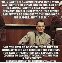 "America, England, and Memes: ""NATURALLY THE COMMON PEOPLE DON'T WANT  WAR: NEITHER IN RUSSIA NOR IN ENGLAND NOR  IN AMERICA NOR FOR THAT MATTER IN  GERMANY THAT IS UNDERSTOOD. THE PEOPLE  CAN ALWAYS BE BROUGHT TO THE BIDDING OF  THE LEADERS. THAT IS EASY.  JUDO  ALL YOU HAVE TO DO IS TELL THEM THEY ARE  BEING ATTACKED AND DENOUNCE THE PACIFISTS  FOR LACK OF PATRIOTISM AND EXPOSING THE  COUNTRY TO DANGER. IT WORKS THE SAME WAY  IN ANY COUNTRY  HERMANN GOERING AT THE NUREMBERG TRIALS 1946 Orrrrr call them ""isolationists"" when they point out the inevitable failures of modern day interventionist policies..."