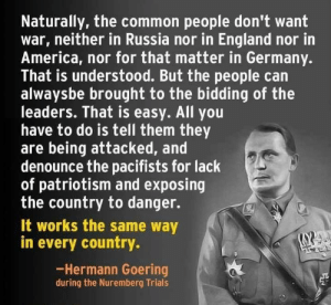 America, England, and Common: Naturally, the common people don't want  war, neither in Russia nor in England nor in  America, nor for that matter in Germany.  That is understood. But the people can  alwaysbe brought to the bidding of the  leaders. That is easy. All you  have to do is tell them they  are being attacked, and  denounce the pacifists for lack  of patriotism and exposing  the country to danger.  It works the same way  in every country  Hermann Goering  during the Nuremberg Trials
