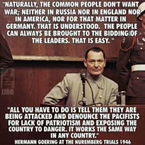 "It may not exactly be what we post here but this needs attention.: ""NATURALLY, THE COMMON PEOPLE DON'T WANT  WAR; NEITHER IN RUSSIA NOR IN ENGLAND NOR  IN AMERICA, NOR FOR THAT MATTER IN  GERMANY. THAT IS UNDERSTOOD. THE PEOPLE  CAN ALWAYS BE BROUGHT TO THE BIDDING OF  THE LEADERS. THAT IS EASY. ""  STOADE  JIDO  ""ALL YOU HAVE TO DO IS TELL THEM THEY ARE  BEING ATTACKED AND DENOUNCE THE PACIFISTS  FOR LACK OF PATRIOTISM AND EXPOSING THE  COUNTRY TO DANGER. IT WORKS THE SAME WAY  IN ANY COUNTRY.""  HERMANN GOERING AT THE NUREMBERG TRIALS 1946 It may not exactly be what we post here but this needs attention."