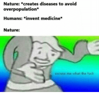 Fuck, Nature, and Medicine: Nature: *creates diseases to avoid  overpopulation*  Humans: *invent medicine*  Nature:  excuse me what the fuck