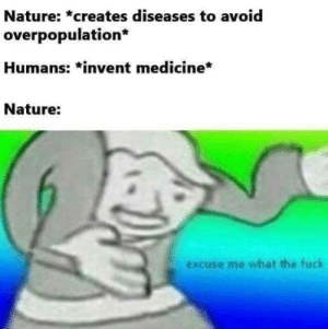 How rude. You need your required daily intake of memes! Follow @nochillmemes for help now!: Nature: *creates diseases to avoid  overpopulation  Humans: *invent medicine*  Nature:  excuse me what the fuck How rude. You need your required daily intake of memes! Follow @nochillmemes for help now!