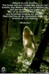 """Memes, Connected, and Earth: Nature is our source.  The trees are our lungs, the air is our  breath, the waters are our circulation,  and the earth our body.  Anl of us resonate with  deep  all knowing wisdom, an ancient  familiarity, as we reconnect with the  source of life itself.  Shikoba  Wald woman. """"Nature is our Source. The trees are our lungs, the air is our breath, the waters are our circulation, and the earth is our body. All of us resonate with deep, all knowing wisdom, an ancient familiarity, as we reconnect with the source of life itself."""" -Shikoba  Pantheism: Everything is Connected, Everything is Divine  Pantheism.com. Now in Beta testing"""