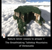 never ceases to amaze me: Nature never ceases to amaze  The Breathtaking Tabletop Mountains  of Venezuela
