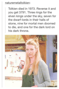 Lord Of The Rings Tumblr: naturemetaltolkien:  Tolkien died in 1973. Reverse it and  you get 3791. Three rings for the  elven kings under the sky, seven for  the dwarf-lords in their halls of  stone, nine for mortal men doomed  to die, and one for the dark lord on  his dark throne.