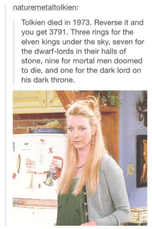 Tolkien's death was a conspiracyomg-humor.tumblr.com: naturemetaltolkien:  Tolkien died in 1973. Reverse it and  you get 3791. Three rings for the  elven kings under the sky, seven for  the dwarf-lords in their halls of  stone, nine for mortal men doomed  to die, and one for the dark lord on  his dark throne. Tolkien's death was a conspiracyomg-humor.tumblr.com