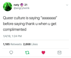 "Culture, Queer, and Get: naty 21  @angrytwink  Queer culture is saying ""aaaaaaa""  before saying thank u when u get  complimented  1/4/18, 1:24 PM  1,185 Retweets 2,668 Likes"