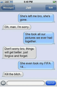 Bitch, Fifa, and Sorry: nau-- Jaii 3G  6:40 PM  Jaii  Edit  Messages  She's left me bro, she's  gone  Oh, man, I'm sorry.  She took all our  pictures we ever had  together.  Don't worry bro, things  will get better, just  forgive and forget.  She even took my FIFA  14  Kill the bitch.  o  Send Kill The B*tch