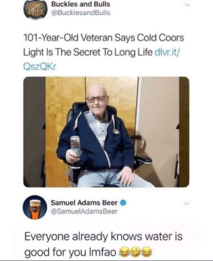 Sam did them dirty: Nauges Buckles and Bulls  BULLS @BucklesandBulls  101-Year-Old Veteran Says Cold Coors  Light Is The Secret To Long Life dlvr.it/  QszQKr  Samuel Adams Beer  @SamuelAdamsBeer  Everyone already knows water is  e  good for you Imfao Sam did them dirty