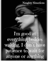 Naughty Sinsations  I'm good at  everything besides  waiting, I don't have  patience to  wait for  anyone or anything
