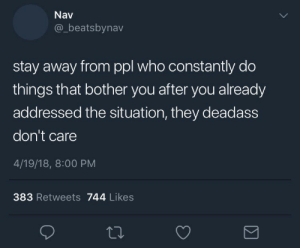 18 8: Nav  @_beatsbynav  stay away from ppl who constantly do  things that bother you after you already  addressed the situation, they deadass  don't care  4/19/18, 8:00 PM  383 Retweets 744 Likes