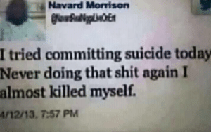 meirl by ulanegoaway MORE MEMES: Navard Morrison  I tried committing suicide today  Never  doing that shit again I  almost killed myself.  /12/13, 7:57 PM meirl by ulanegoaway MORE MEMES