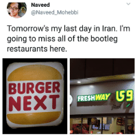 Bootleg, Memes, and Iran: Naveed  @Naveed_Mohebbi  Tomorrow's my last day in Iran. I'm  going to miss all of the bootleg  restaurants here.  BURGER  NEXT  FRESHWAY US9  KES1 Do NOT follow @hoest if you're easily offended! 😂💀