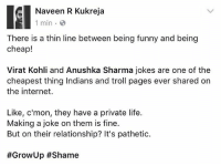 repost - @thenaveenkukreja @virat.kohli @anushkasharma viratkohli anushkasharma: Naveen R Kukreja  1 min.  There is a thin line between being funny and being  cheap!  Virat Kohli and Anushka Sharma jokes are one of the  cheapest thing Indians and troll pages ever shared on  the internet.  Like, c'mon, they have a private life.  Making a joke on them is fine.  But on their relationship? It's pathetic.  repost - @thenaveenkukreja @virat.kohli @anushkasharma viratkohli anushkasharma