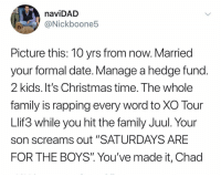 "Christmas, Family, and Date: naviDAD  @Nickboone5  Picture this: 10 vrs from now. Married  your formal date. Manage a hedge fund  2 kids. It's Christmas time. The whole  family is rapping every word to xO Tour  Llif3 while you hit the family Juul. Your  son screams out ""SATURDAYS ARE  FOR THE BOYS"" You've made it, Chad ""You've made it, Chad"" 😂🤦‍♂️ https://t.co/NuUNJKPD4B"