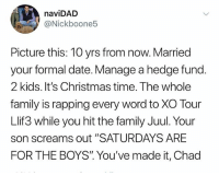 "Absolutely disgusting omg: naviDAD  @Nickboone5  Picture this: 10 yrs from now. Married  your formal date. Manage a hedge fund.  2 kids. It's Christmas time. The whole  family is rapping every word to XO Tour  Llif3 while you hit the family Juul. Your  son screams out ""SATURDAYS ARE  FOR THE BOYS"". You've made it, Chad Absolutely disgusting omg"