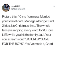 "Christmas, Family, and Date: naviDAD  @Nickboone5  Picture this: 10 yrs from now. Married  your formal date. Manage a hedge fund  2 kids. It's Christmas time. The whole  family is rapping every word to XO Tour  Llif3 while you hit the family Juul. Your  son screams out ""SATURDAYS ARE  FOR THE BOYS"" You've made it, Chad Well done chad"