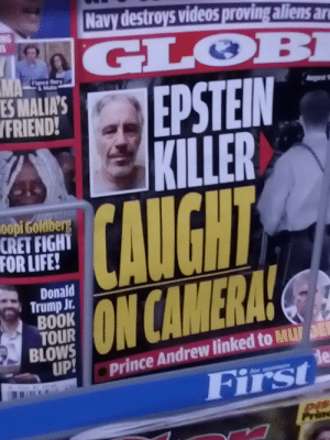 Epstein didn't kill himself: Navy destroys videos proving aliens an  NG  GLOBI  MA  -TEE  ry  EPSTEIN  KILLER  CAUGHT  ES MALIA'S  VFRIEND!  gest  oopi Goldberg  CRET FIGHT  FOR LIFE!  Donald  Trump Jr.  BOOK  TOUR  BLOWS  UP!  ON CAMERA!  Prince Andrew linked to MU DE  de  First Epstein didn't kill himself