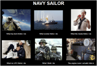 Navy: NAVY SAILOR  What my mom thinks I do  What society thinks I do  What the media thinks I do  What my LPO thinks I do  What I think I do  The engine room l actually hide in