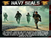 Memes, Patriotic, and Soldiers: NAVY SEALS  I WILL NEVER OUIT. PERSEVERE AND THRIVE ON ADVERSITY. MY NATION EXPEGTS ME  TO BE PHYSICALLY HARDER AND MENTALLY STRONGER THAN MY ENEMIES. IF KNOCKED  DOWN. I WILL GET BACK UP EVERY TIME. I WILL DRAW ON EVERY REMAINING OUNCE OF  STRENGTH TO PROTECT MY TEAMMATES AND TO ACCOMPLISH OUR MISSION I AM  NEVER OUT OF THE FIGHT Never out of the fight👊🏻@militarybadassery - ❎ DOUBLE TAP pic 🚹 TAG your friends 🆘 DM your Pics-Vids 📡 Check My IG Stories👈 - - - ArmyStrong Sailor Marine Veterans Military Brotherhood Marines Navy AirForce CoastGuard UnitedStates USArmy Soldier NavySEALs airborne socialmedia - operator troops tactical Navylife patriot USMC Veteran America MIL👢🖕🏻U -