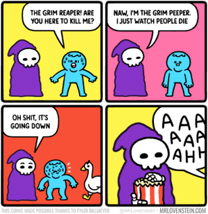 The Grim Peeper: NAW, I'M THE GRIM PEEPER.  I JUST WATCH PEOPLE DIE  THE GRIM REAPER! ARE  YOU HERE TO KILL ME?  AAA  AAP  AH  OH SHIT, IT'S  GOING DOWN  АНН  @MrLovenstein • MRLOVENSTEIN.COM  THIS COMIC MADE POSSIBLE THANKS TO TYLER BILLMEYER The Grim Peeper