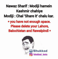 Memes, Space, and 🤖: Nawaz Sharif Modiji hamein  Kashmir chahiye  Modiji Chal 'Share it' chalu kar.  you have not enough space.  Please delete your Lahore  Balochistan and Rawalpindi  fb IBhukkad  (OIbhukkad Insta LOL...😂
